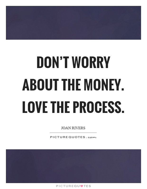 dont-worry-about-the-money-love-the-process-quote-1